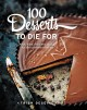 Cover for 100 Desserts to Die for: Quick, Easy, Delicious Recipes for the Ultimate Cl...