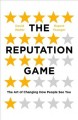 Cover for The reputation game: the art of changing how people see you