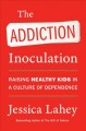 Cover for The Addiction Inoculation: Raising Healthy Kids in a Culture of Dependence