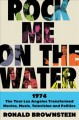 Cover for Rock me on the water: 1974: the year Los Angeles transformed movies, music,...