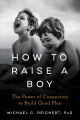 Cover for How to raise a boy: the power of connection to build good men
