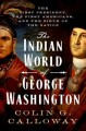 Cover for The Indian world of George Washington: the first President, the first Ameri...