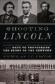 Cover for Shooting Lincoln: Mathew Brady, Alexander Gardner, and the race to photogra...