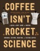 Cover for Coffee isn't rocket science: a quick and easy guide to buying, brewing, ser...