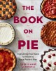 Cover for The book on pie: everything you need to know to bake perfect pies