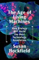 Cover for The age of living machines: how biology will build the next technology revo...