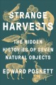 Cover for Strange harvests: the hidden histories of seven natural objects