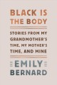 Cover for Black is the body: stories from my grandmother's time, my mother's time, an...