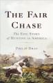 Cover for The fair chase: the epic story of hunting in America