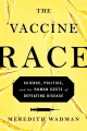 Cover for The vaccine race: science, politics, and the human costs of defeating disea...