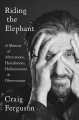 Cover for Riding the elephant: a memoir of altercations, humiliations, hallucinations...