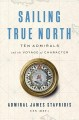 Cover for Sailing true north: ten admirals and the voyage of character