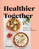 Cover for Healthier together: recipes for two--nourish your body, nourish your relati...
