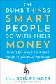 Cover for The dumb things smart people do with their money: thirteen ways to right yo...