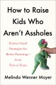 Cover for How to raise kids who aren't assholes: science-based strategies for better ...