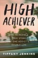 Cover for High achiever: the incredible true story of one addict's double life