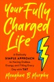 Cover for Your fully charged life: a radically simple approach to having endless ener...