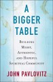 Cover for A bigger table: building messy, authentic, and hopeful spiritual community