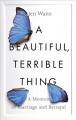 Cover for A beautiful, terrible thing: a memoir of marriage and betrayal