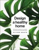 Cover for Design a Healthy Home: 100 Ways to Transform Your Space for Physical and Me...