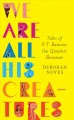 Cover for We are all his creatures: tales of P.T. Barnum, the Greatest Showman