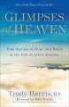 Cover for Glimpses of heaven: true stories of hope and peace at the end of life's jou...
