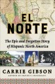 Cover for El Norte: the epic and forgotten story of Hispanic North America
