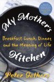 Cover for My mother's kitchen: breakfast, lunch, dinner, and the meaning of life