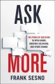 Cover for Ask more: the power of questions to open doors, uncover solutions, and spar...