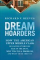 Cover for Dream Hoarders: How the American Upper Middle Class Is Leaving Everyone Els...