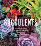 Cover for Succulents: the ultimate guide to choosing, designing, and growing 200 easy...