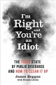 Cover for I'm Right, and You're an Idiot: The Toxic State of Public Discourse and How...
