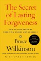 Cover for The secret of lasting forgiveness: how to find peace by forgiving others an...