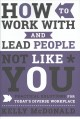 Cover for How to work with and lead people not like you: practical solutions for toda...