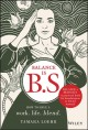Cover for Balance is B.S.: how to have a work. life. blend.