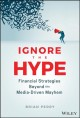 Cover for Ignore the hype: financial strategies beyond the media-driven mayhem