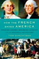 Cover for How the French saved America: soldiers, sailors, diplomats, Louis XVI, and ...