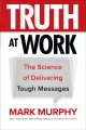 Cover for Truth at work: the science of delivering tough messages