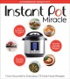 Cover for Instant Pot miracle: from the gourmet to everyday, 175 must-have recipes.