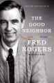 Cover for The good neighbor: the life and work of Fred Rogers