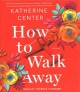 Cover for How to walk away: a novel