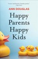 Cover for Happy Parents Happy Kids: What Happy, Healthy Parents Know About Raising Gr...