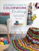 Cover for Beginner's guide to colorwork knitting: 16 projects and techniques to learn...
