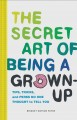 Cover for The secret art of being a grown-up: tips, tricks, and perks no one thought ...