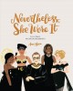 Cover for Nevertheless, She Wore It: 50 Iconic Fashion Moments