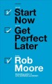 Cover for Start Now Get Perfect Later: How to Make Smarter, Faster & Bigger Decisions...