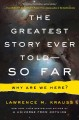 Cover for The greatest story ever told-- so far: why are we here?
