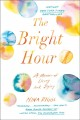 Cover for The bright hour: a memoir of living and dying