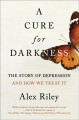 Cover for A Cure for Darkness: The Story of Depression and How We Treat It
