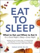 Cover for Eat to sleep: what to eat and when to eat it for a good night's sleep--ever...
